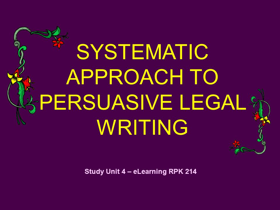 Study Unit 4 – eLearning RPK 214 SYSTEMATIC APPROACH TO PERSUASIVE LEGAL WRITING