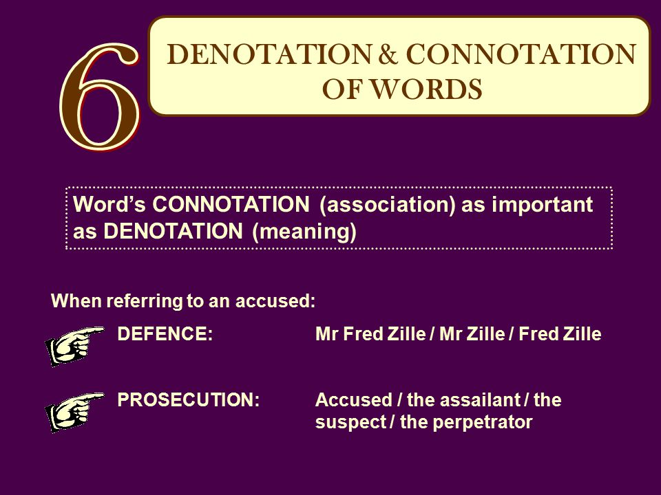 DENOTATION & CONNOTATION OF WORDS Word's CONNOTATION (association) as important as DENOTATION (meaning) When referring to an accused: DEFENCE:Mr Fred Zille / Mr Zille / Fred Zille PROSECUTION:Accused / the assailant / the suspect / the perpetrator