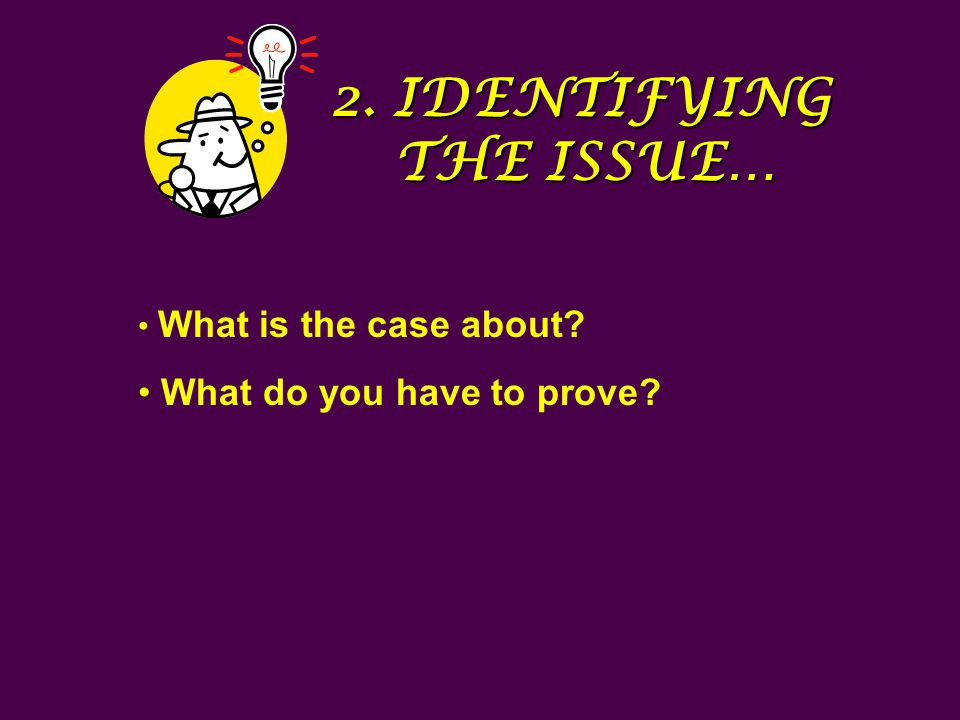 2. IDENTIFYING THE ISSUE… What is the case about? What do you have to prove?