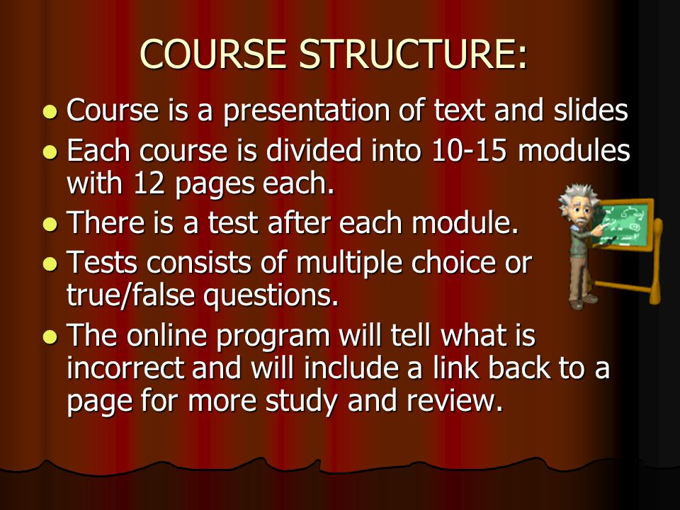 COURSE STRUCTURE: Course is a presentation of text and slides Course is a presentation of text and slides Each course is divided into 10-15 modules with 12 pages each.