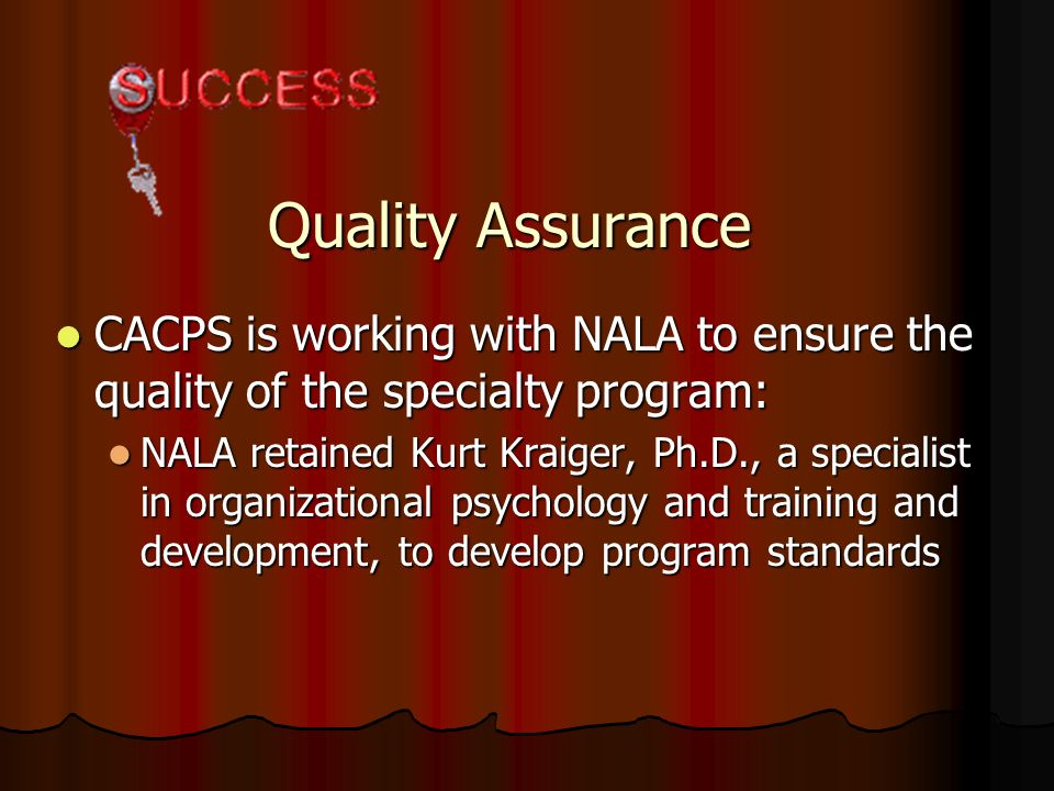 Quality Assurance CACPS is working with NALA to ensure the quality of the specialty program: CACPS is working with NALA to ensure the quality of the specialty program: NALA retained Kurt Kraiger, Ph.D., a specialist in organizational psychology and training and development, to develop program standards NALA retained Kurt Kraiger, Ph.D., a specialist in organizational psychology and training and development, to develop program standards