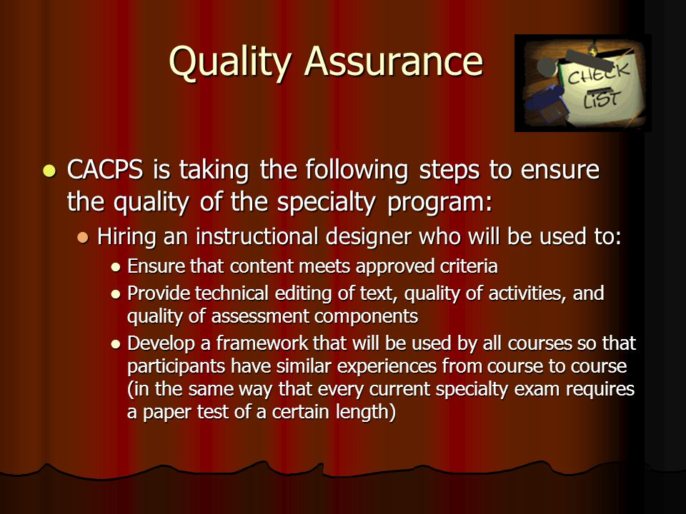 Quality Assurance CACPS is taking the following steps to ensure the quality of the specialty program: CACPS is taking the following steps to ensure the quality of the specialty program: Hiring an instructional designer who will be used to: Hiring an instructional designer who will be used to: Ensure that content meets approved criteria Ensure that content meets approved criteria Provide technical editing of text, quality of activities, and quality of assessment components Provide technical editing of text, quality of activities, and quality of assessment components Develop a framework that will be used by all courses so that participants have similar experiences from course to course (in the same way that every current specialty exam requires a paper test of a certain length) Develop a framework that will be used by all courses so that participants have similar experiences from course to course (in the same way that every current specialty exam requires a paper test of a certain length)