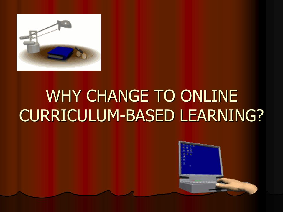 WHY CHANGE TO ONLINE CURRICULUM-BASED LEARNING