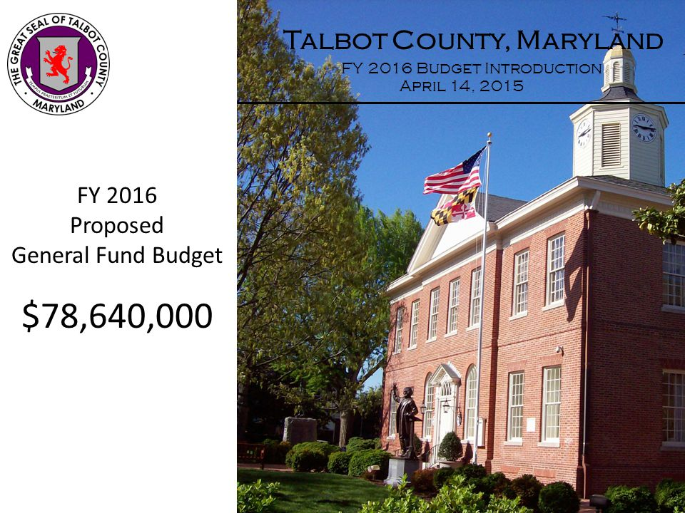 Talbot County, Maryland FY 2016 Budget Introduction April 14, 2015 FY 2016 Proposed General Fund Budget $78,640,000