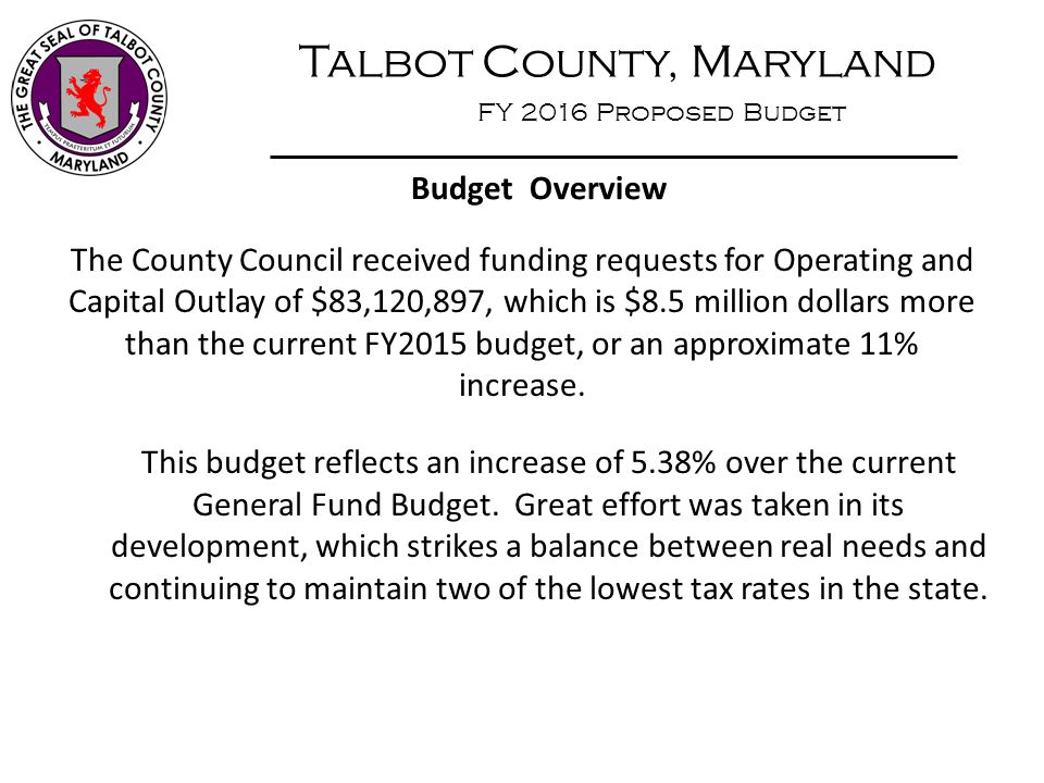Talbot County, Maryland FY 2016 Proposed Budget Budget Overview The County Council received funding requests for Operating and Capital Outlay of $83,1