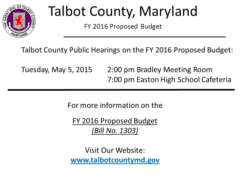 Talbot County, Maryland FY 2016 Proposed Budget Talbot County Public Hearings on the FY 2016 Proposed Budget: Tuesday, May 5, 20152:00 pm Bradley Meet