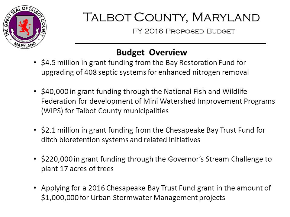 Talbot County, Maryland FY 2016 Proposed Budget Budget Overview $4.5 million in grant funding from the Bay Restoration Fund for upgrading of 408 septi