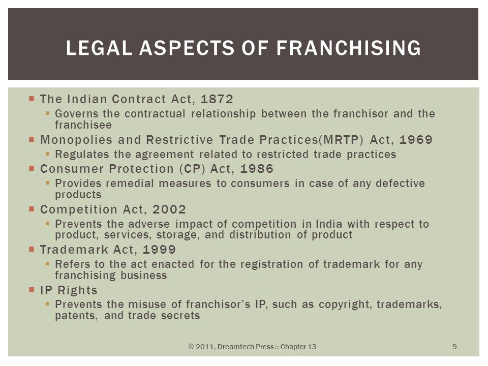  The Indian Contract Act, 1872  Governs the contractual relationship between the franchisor and the franchisee  Monopolies and Restrictive Trade Practices(MRTP) Act, 1969  Regulates the agreement related to restricted trade practices  Consumer Protection (CP) Act, 1986  Provides remedial measures to consumers in case of any defective products  Competition Act, 2002  Prevents the adverse impact of competition in India with respect to product, services, storage, and distribution of product  Trademark Act, 1999  Refers to the act enacted for the registration of trademark for any franchising business  IP Rights  Prevents the misuse of franchisor's IP, such as copyright, trademarks, patents, and trade secrets LEGAL ASPECTS OF FRANCHISING © 2011, Dreamtech Press :: Chapter 13 9