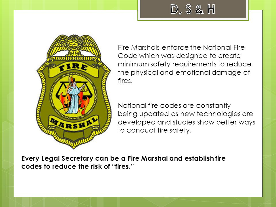 Fire Marshals enforce the National Fire Code which was designed to create minimum safety requirements to reduce the physical and emotional damage of fires.