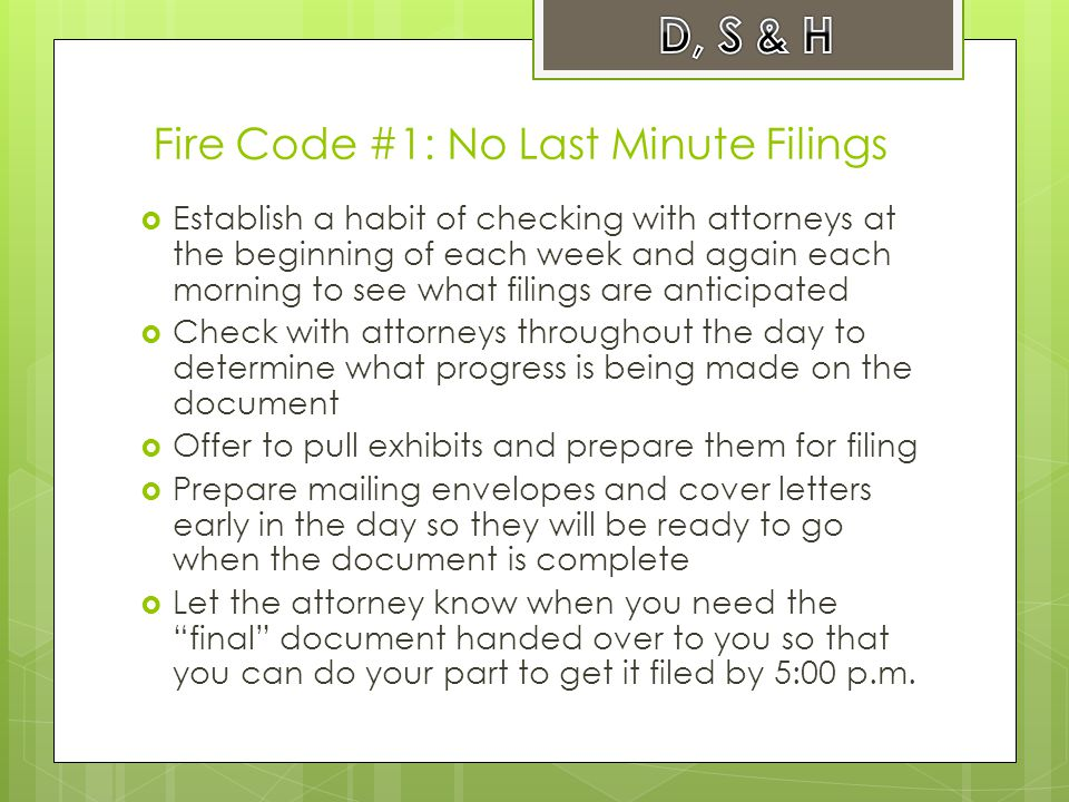 Fire Code #1: No Last Minute Filings  Establish a habit of checking with attorneys at the beginning of each week and again each morning to see what filings are anticipated  Check with attorneys throughout the day to determine what progress is being made on the document  Offer to pull exhibits and prepare them for filing  Prepare mailing envelopes and cover letters early in the day so they will be ready to go when the document is complete  Let the attorney know when you need the final document handed over to you so that you can do your part to get it filed by 5:00 p.m.