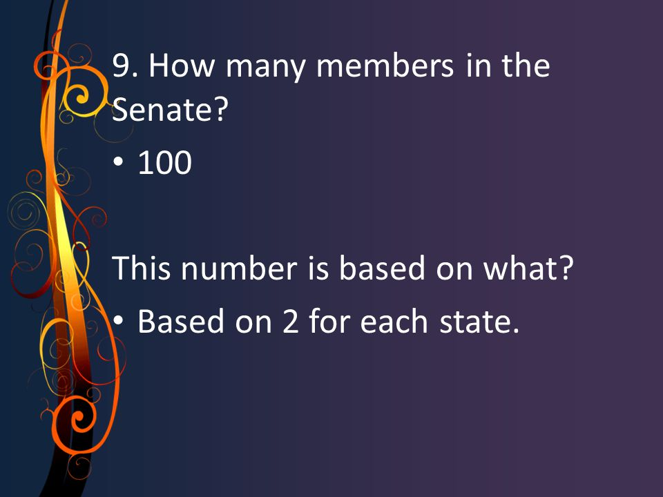9. How many members in the Senate? 100 This number is based on what? Based on 2 for each state.
