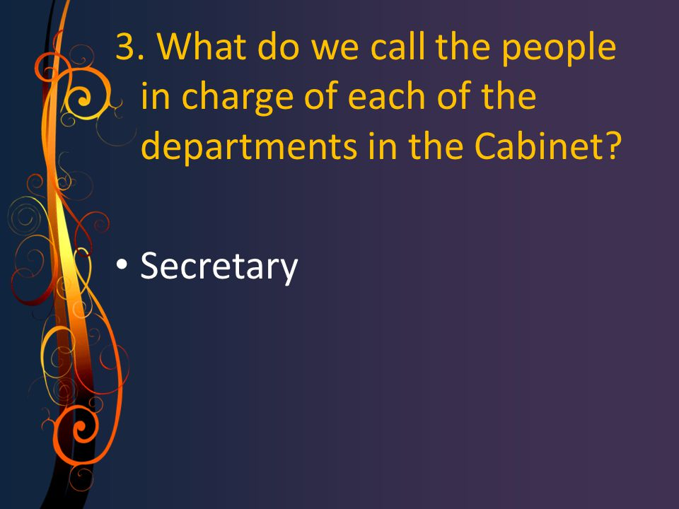 3. What do we call the people in charge of each of the departments in the Cabinet? Secretary