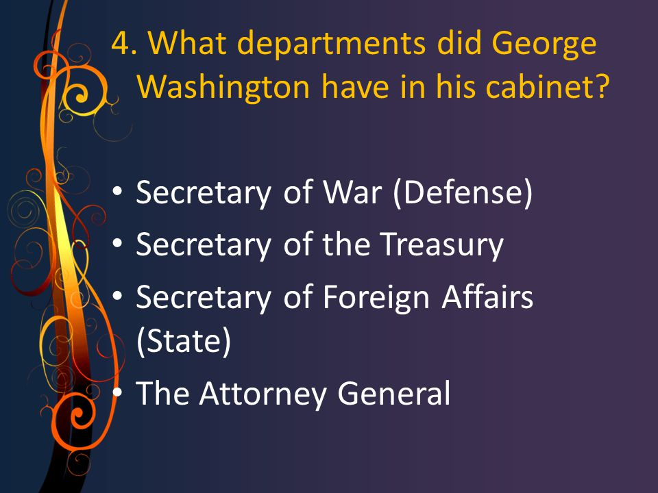 4. What departments did George Washington have in his cabinet? Secretary of War (Defense) Secretary of the Treasury Secretary of Foreign Affairs (Stat