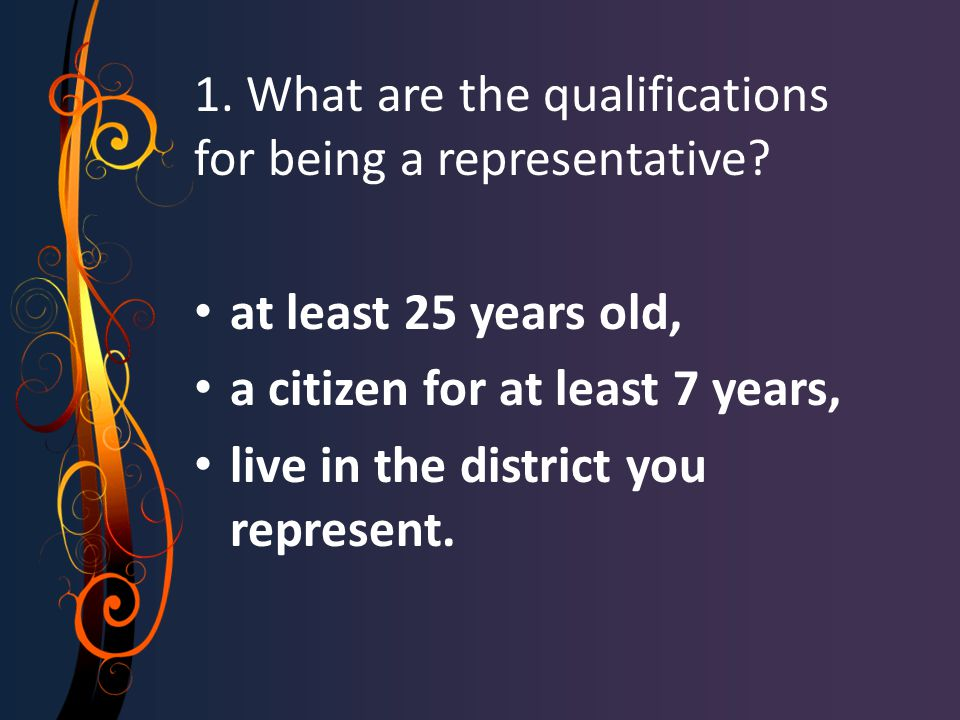 1. What are the qualifications for being a representative? at least 25 years old, a citizen for at least 7 years, live in the district you represent.