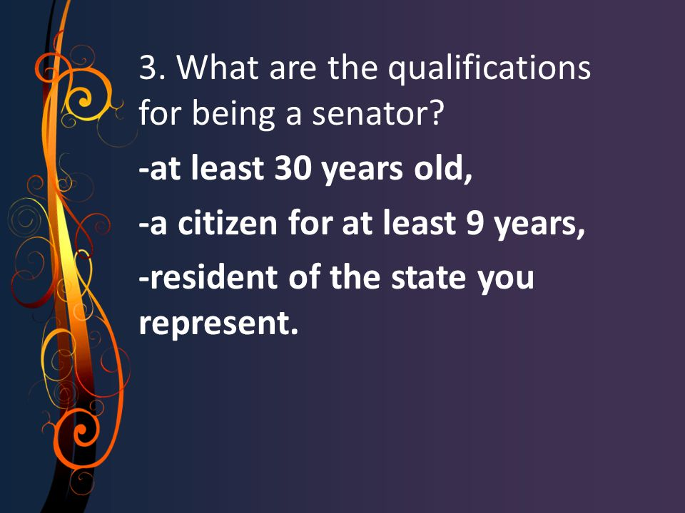 3. What are the qualifications for being a senator? -at least 30 years old, -a citizen for at least 9 years, -resident of the state you represent.