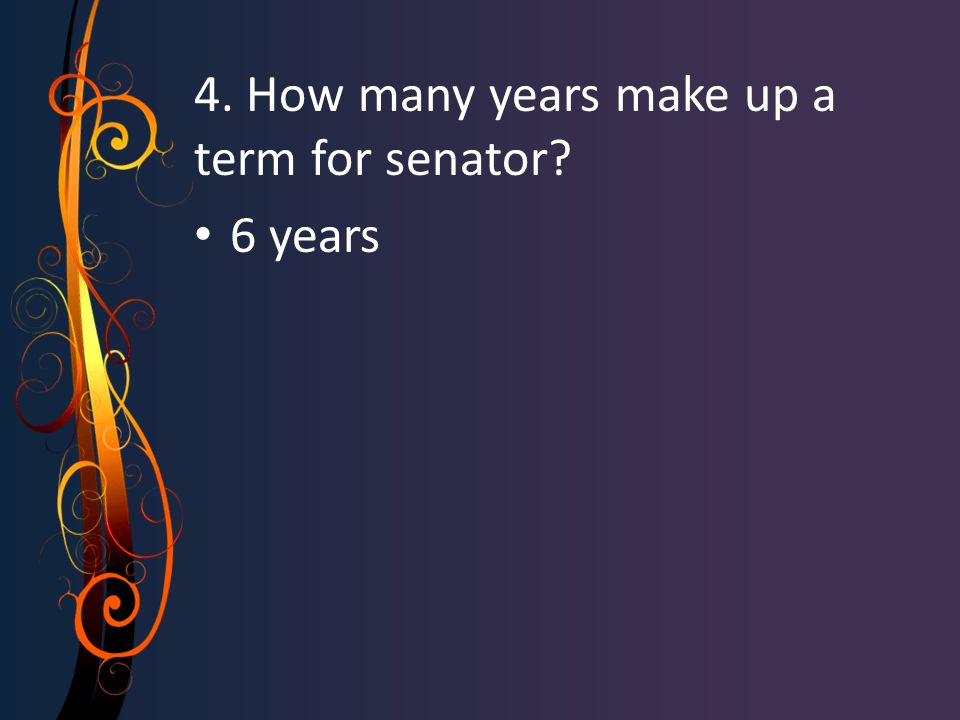 4. How many years make up a term for senator? 6 years