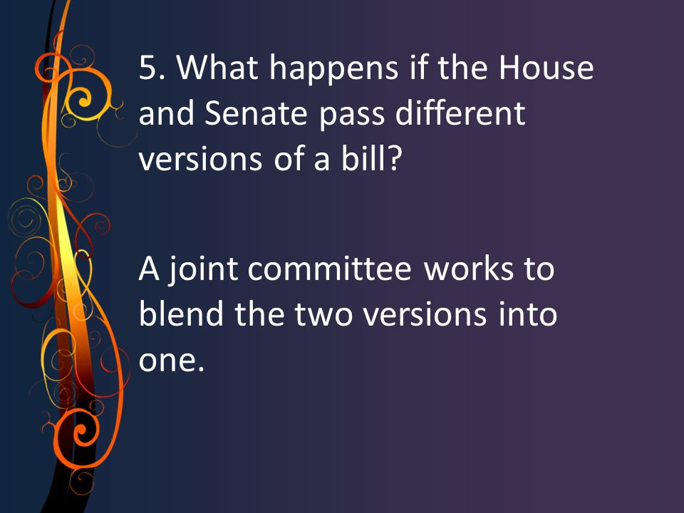 5. What happens if the House and Senate pass different versions of a bill? A joint committee works to blend the two versions into one.