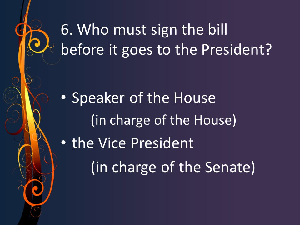 6. Who must sign the bill before it goes to the President? Speaker of the House (in charge of the House) the Vice President (in charge of the Senate)