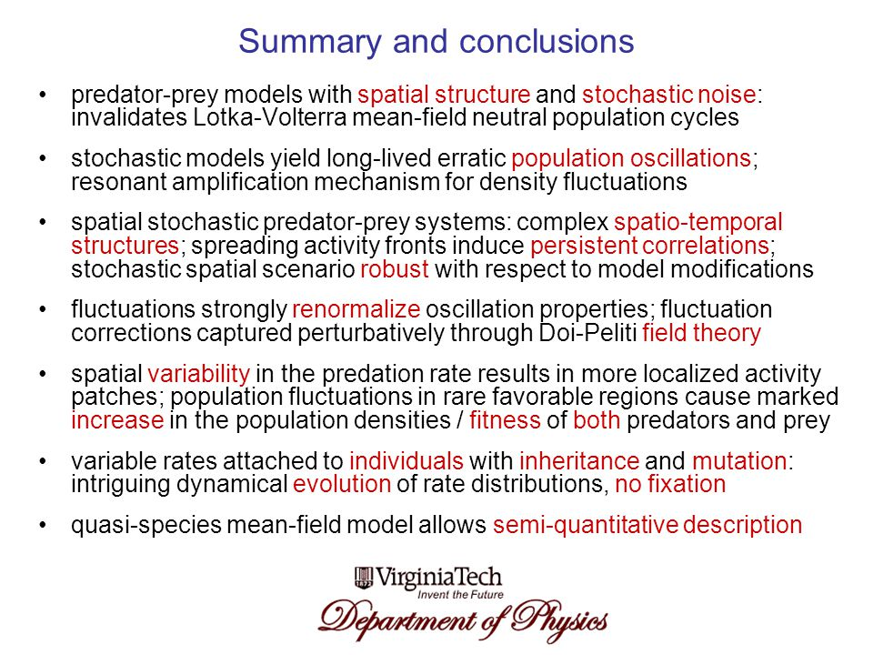 Summary and conclusions predator-prey models with spatial structure and stochastic noise: invalidates Lotka-Volterra mean-field neutral population cycles stochastic models yield long-lived erratic population oscillations; resonant amplification mechanism for density fluctuations spatial stochastic predator-prey systems: complex spatio-temporal structures; spreading activity fronts induce persistent correlations; stochastic spatial scenario robust with respect to model modifications fluctuations strongly renormalize oscillation properties; fluctuation corrections captured perturbatively through Doi-Peliti field theory spatial variability in the predation rate results in more localized activity patches; population fluctuations in rare favorable regions cause marked increase in the population densities / fitness of both predators and prey variable rates attached to individuals with inheritance and mutation: intriguing dynamical evolution of rate distributions, no fixation quasi-species mean-field model allows semi-quantitative description