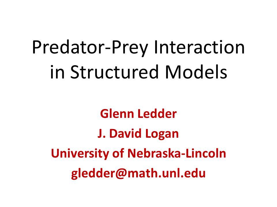 Predator-Prey Interaction in Structured Models Glenn Ledder J. David Logan University of Nebraska-Lincoln gledder@math.unl.edu
