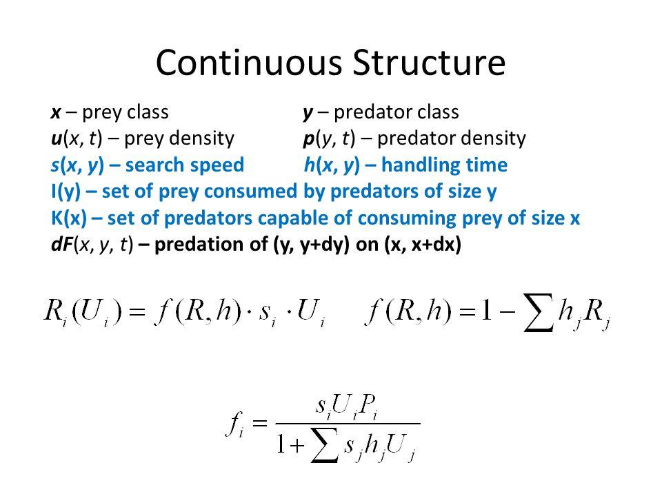 Continuous Structure x – prey class y – predator class u(x, t) – prey density p(y, t) – predator density s(x, y) – search speed h(x, y) – handling tim