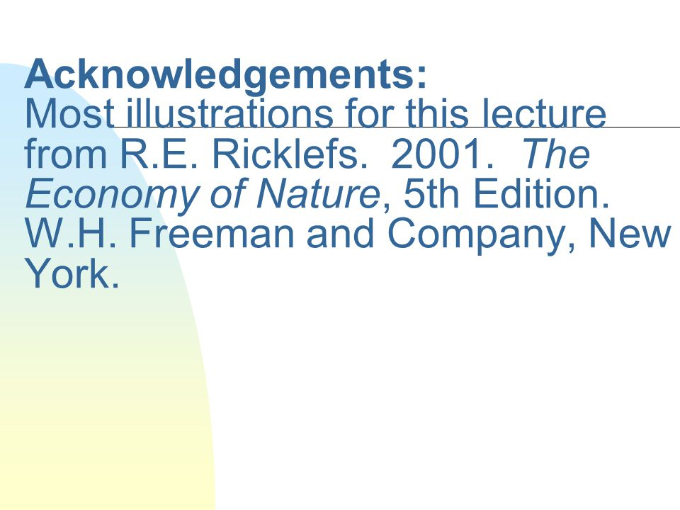Acknowledgements: Most illustrations for this lecture from R.E. Ricklefs. 2001. The Economy of Nature, 5th Edition. W.H. Freeman and Company, New York