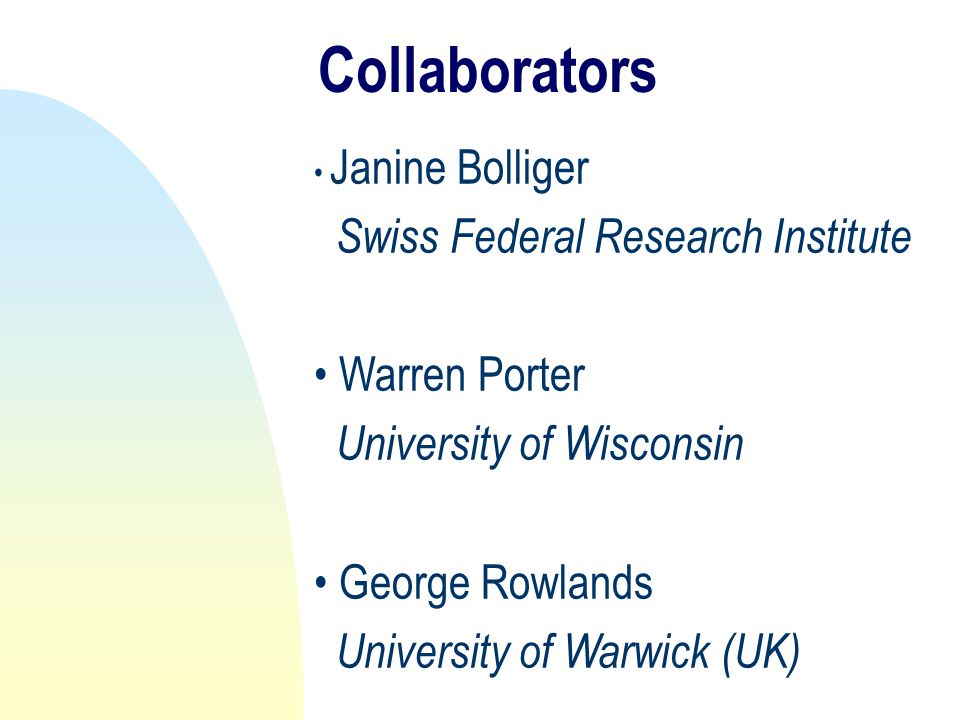 Collaborators Janine Bolliger Swiss Federal Research Institute Warren Porter University of Wisconsin George Rowlands University of Warwick (UK)