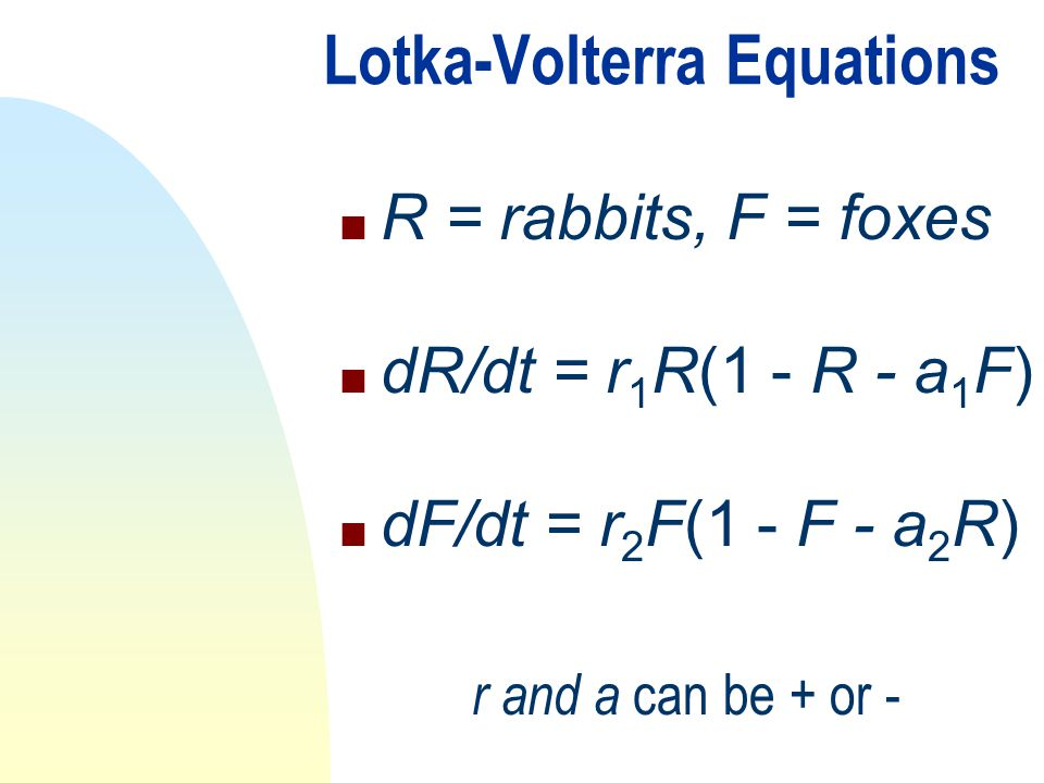 Lotka-Volterra Equations n R = rabbits, F = foxes n dR/dt = r 1 R(1 - R - a 1 F) n dF/dt = r 2 F(1 - F - a 2 R) r and a can be + or -