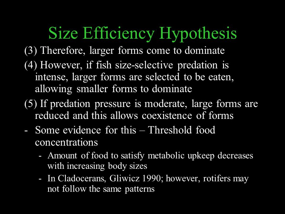 Size Efficiency Hypothesis (3) Therefore, larger forms come to dominate (4) However, if fish size-selective predation is intense, larger forms are selected to be eaten, allowing smaller forms to dominate (5) If predation pressure is moderate, large forms are reduced and this allows coexistence of forms -Some evidence for this – Threshold food concentrations -Amount of food to satisfy metabolic upkeep decreases with increasing body sizes -In Cladocerans, Gliwicz 1990; however, rotifers may not follow the same patterns