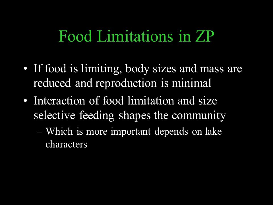 Food Limitations in ZP If food is limiting, body sizes and mass are reduced and reproduction is minimal Interaction of food limitation and size selective feeding shapes the community –Which is more important depends on lake characters