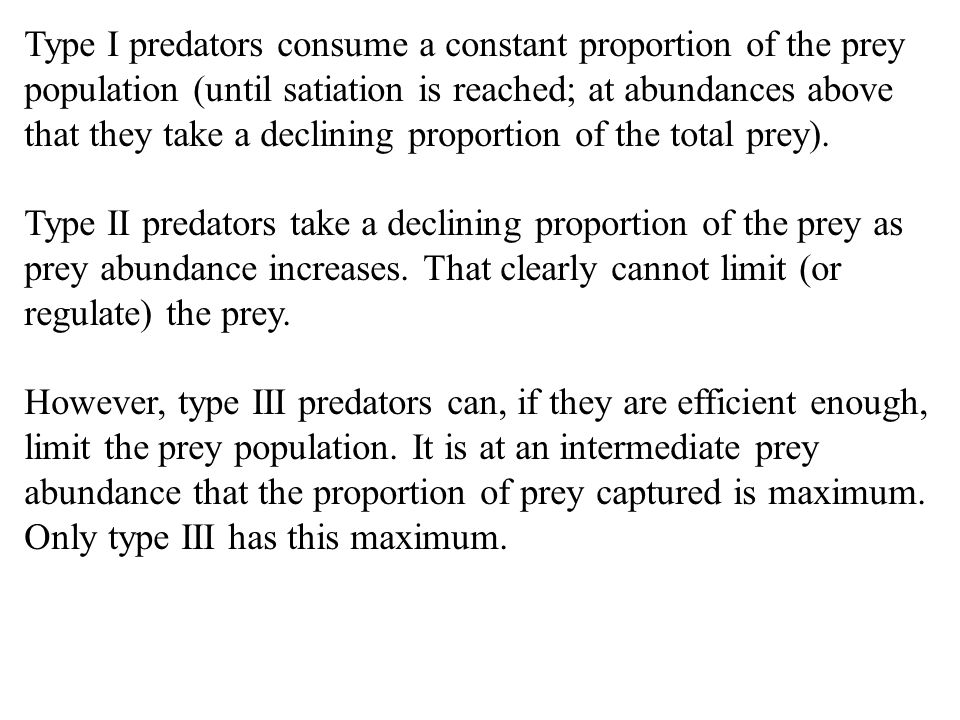 Type I predators consume a constant proportion of the prey population (until satiation is reached; at abundances above that they take a declining prop