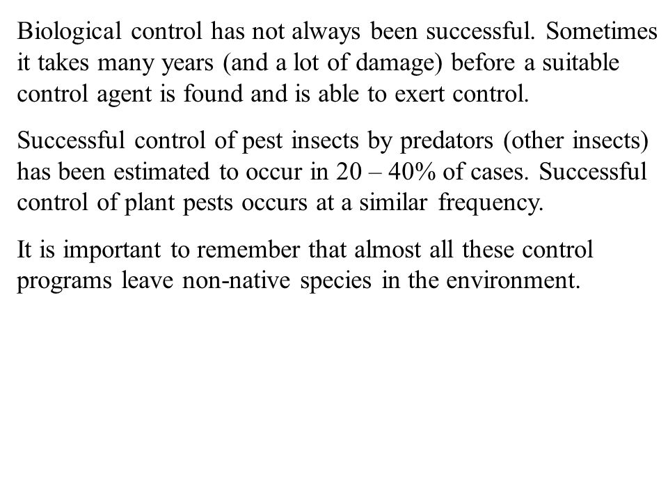 Biological control has not always been successful. Sometimes it takes many years (and a lot of damage) before a suitable control agent is found and is