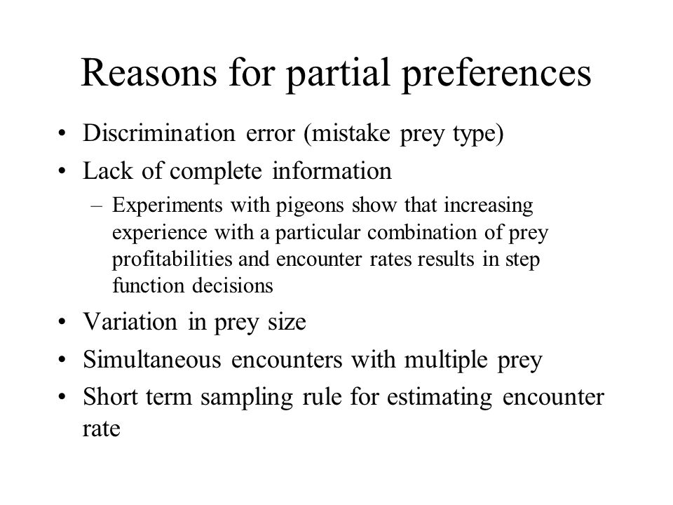 Reasons for partial preferences Discrimination error (mistake prey type) Lack of complete information –Experiments with pigeons show that increasing experience with a particular combination of prey profitabilities and encounter rates results in step function decisions Variation in prey size Simultaneous encounters with multiple prey Short term sampling rule for estimating encounter rate