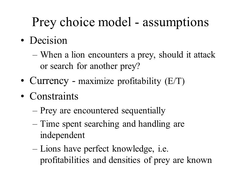 Prey choice model - assumptions Decision –When a lion encounters a prey, should it attack or search for another prey.
