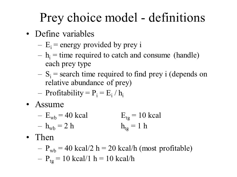 Prey choice model - definitions Define variables –E i = energy provided by prey i –h i = time required to catch and consume (handle) each prey type –S i = search time required to find prey i (depends on relative abundance of prey) –Profitability = P i = E i / h i Assume –E wb = 40 kcalE tg = 10 kcal –h wb = 2 hh tg = 1 h Then –P wb = 40 kcal/2 h = 20 kcal/h (most profitable) –P tg = 10 kcal/1 h = 10 kcal/h