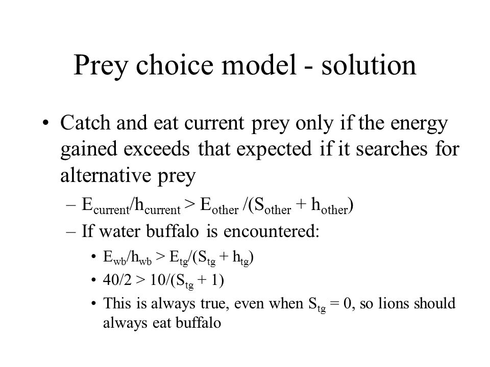 Prey choice model - solution Catch and eat current prey only if the energy gained exceeds that expected if it searches for alternative prey –E current /h current > E other /(S other + h other ) –If water buffalo is encountered: E wb /h wb > E tg /(S tg + h tg ) 40/2 > 10/(S tg + 1) This is always true, even when S tg = 0, so lions should always eat buffalo