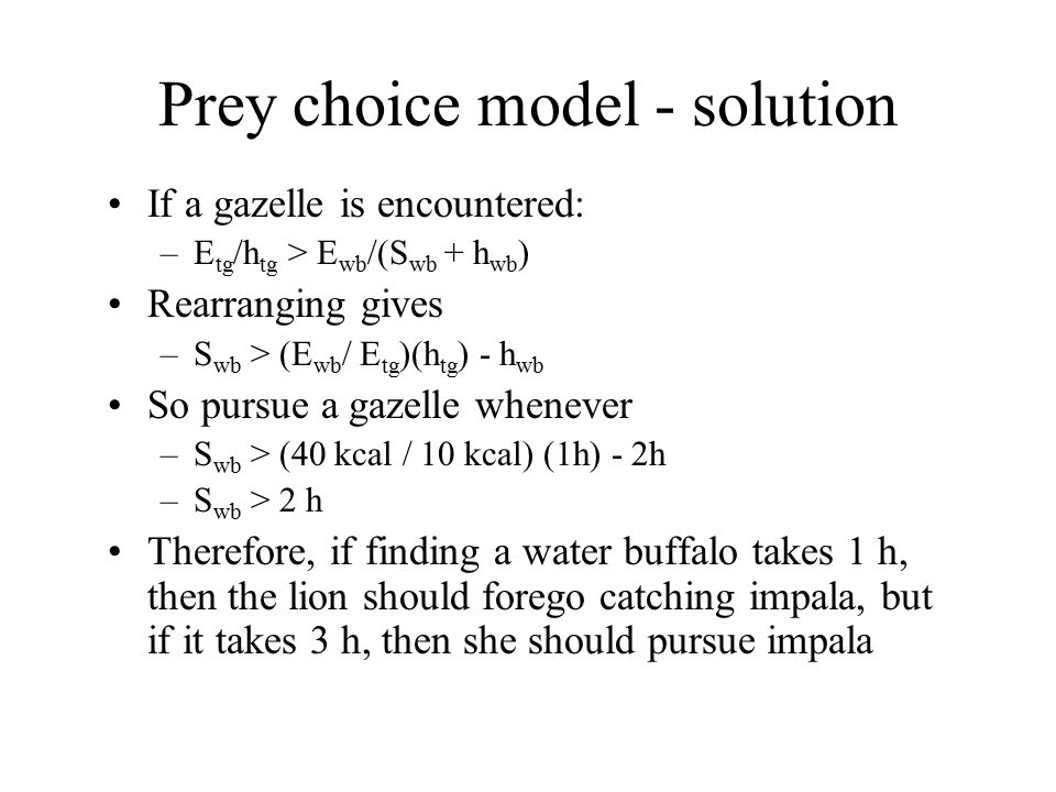Prey choice model - solution If a gazelle is encountered: –E tg /h tg > E wb /(S wb + h wb ) Rearranging gives –S wb > (E wb / E tg )(h tg ) - h wb So pursue a gazelle whenever –S wb > (40 kcal / 10 kcal) (1h) - 2h –S wb > 2 h Therefore, if finding a water buffalo takes 1 h, then the lion should forego catching impala, but if it takes 3 h, then she should pursue impala