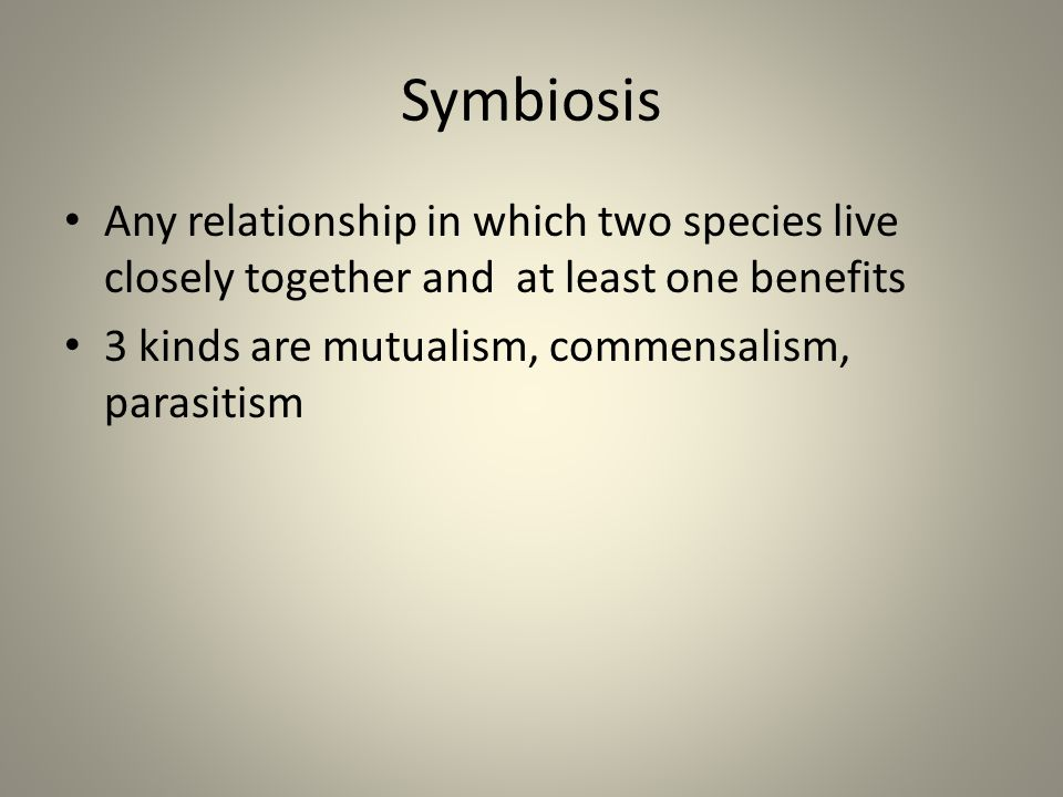 Symbiosis Any relationship in which two species live closely together and at least one benefits 3 kinds are mutualism, commensalism, parasitism