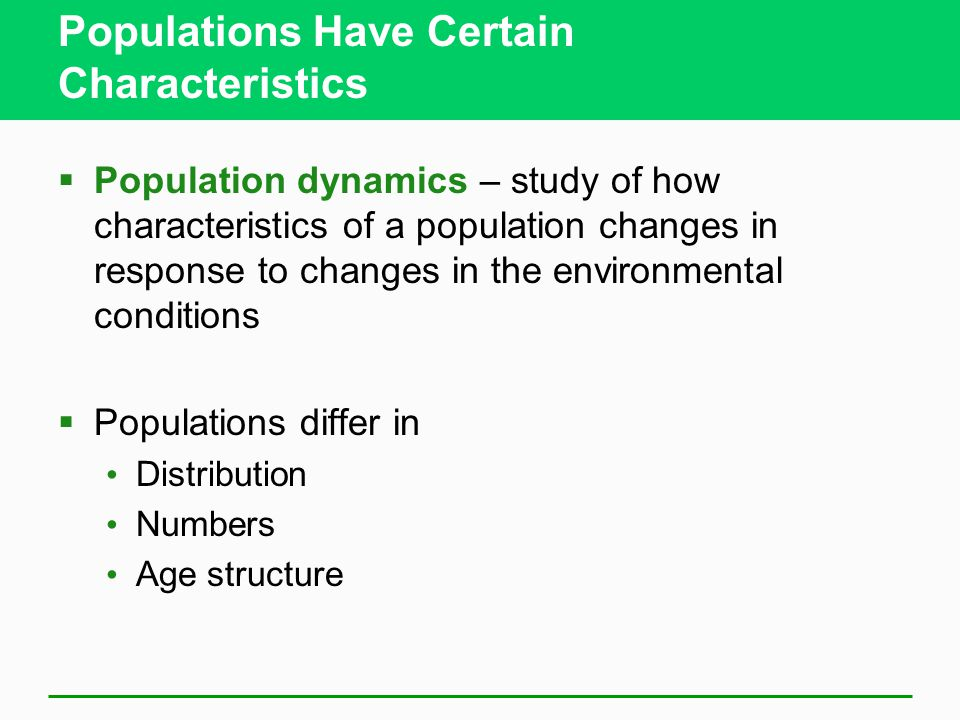 Populations Have Certain Characteristics  Population dynamics – study of how characteristics of a population changes in response to changes in the environmental conditions  Populations differ in Distribution Numbers Age structure