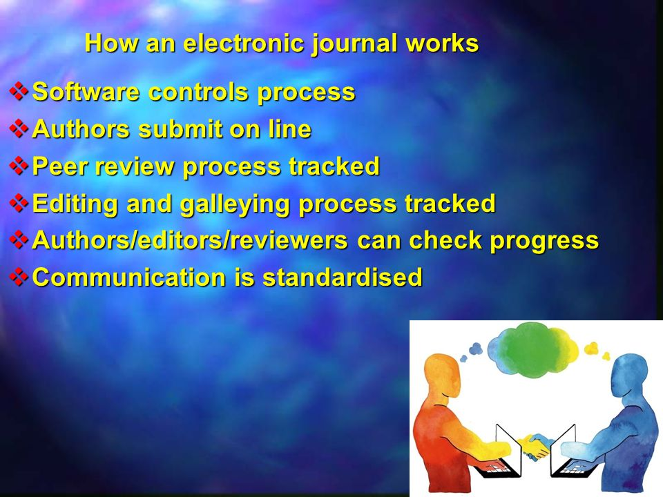 How an electronic journal works  Software controls process  Authors submit on line  Peer review process tracked  Editing and galleying process tracked  Authors/editors/reviewers can check progress  Communication is standardised
