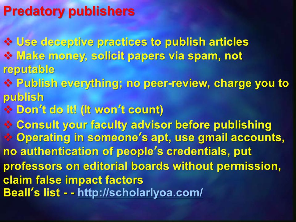 Predatory publishers  Use deceptive practicesto publish articles  Make money, solicit papers via spam, not reputable  Publish everything; no peer-review, charge you to publish  Don't do it.