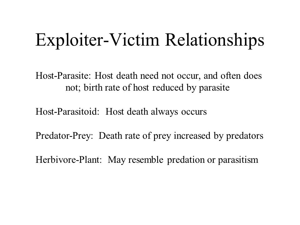 Exploiter-Victim Relationships Host-Parasite: Host death need not occur, and often does not; birth rate of host reduced by parasite Host-Parasitoid: Host death always occurs Predator-Prey: Death rate of prey increased by predators Herbivore-Plant: May resemble predation or parasitism
