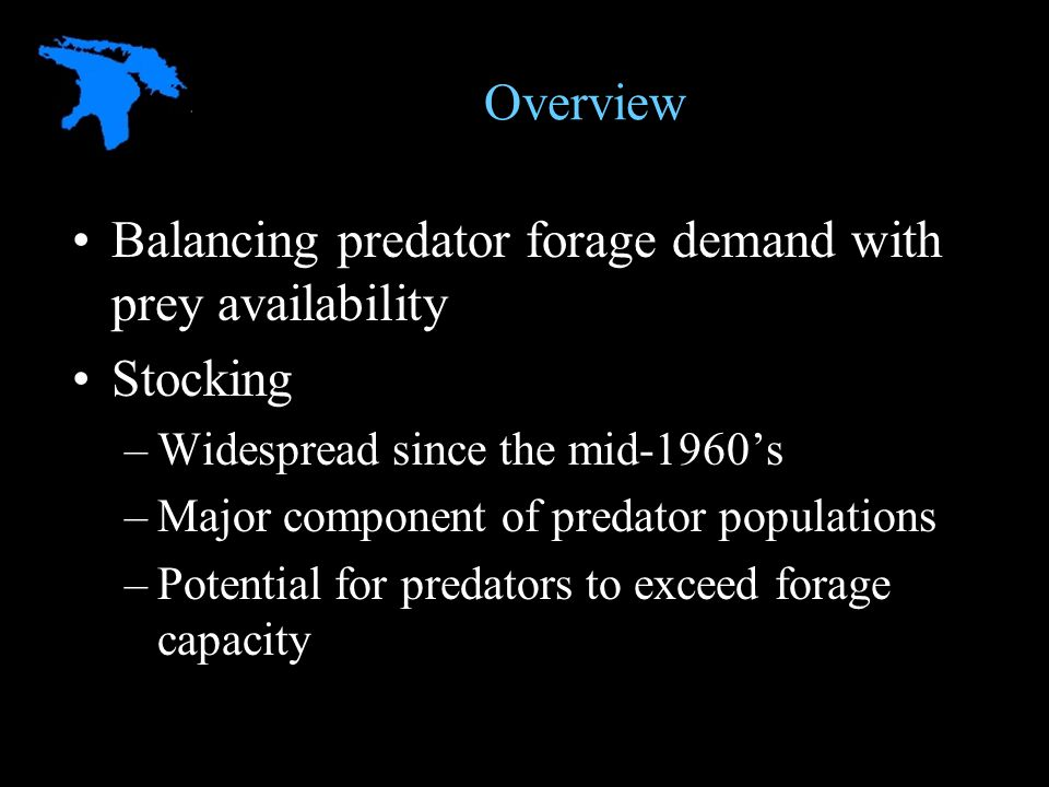 Overview Balancing predator forage demand with prey availability Stocking –Widespread since the mid-1960's –Major component of predator populations –Potential for predators to exceed forage capacity