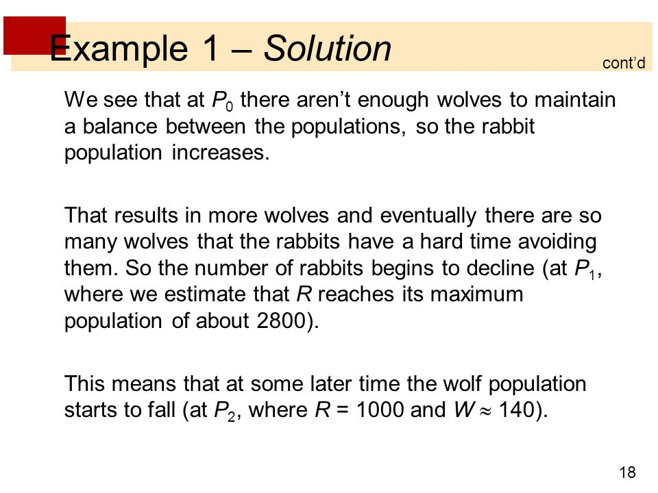 18 Example 1 – Solution We see that at P 0 there aren't enough wolves to maintain a balance between the populations, so the rabbit population increase