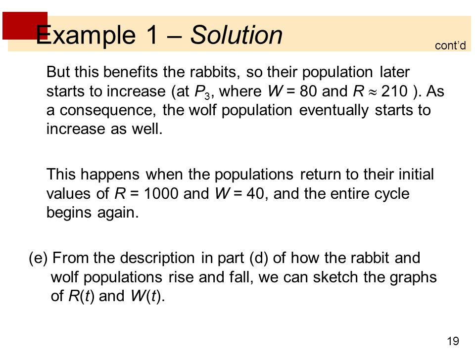 19 Example 1 – Solution But this benefits the rabbits, so their population later starts to increase (at P 3, where W = 80 and R  210 ). As a conseque