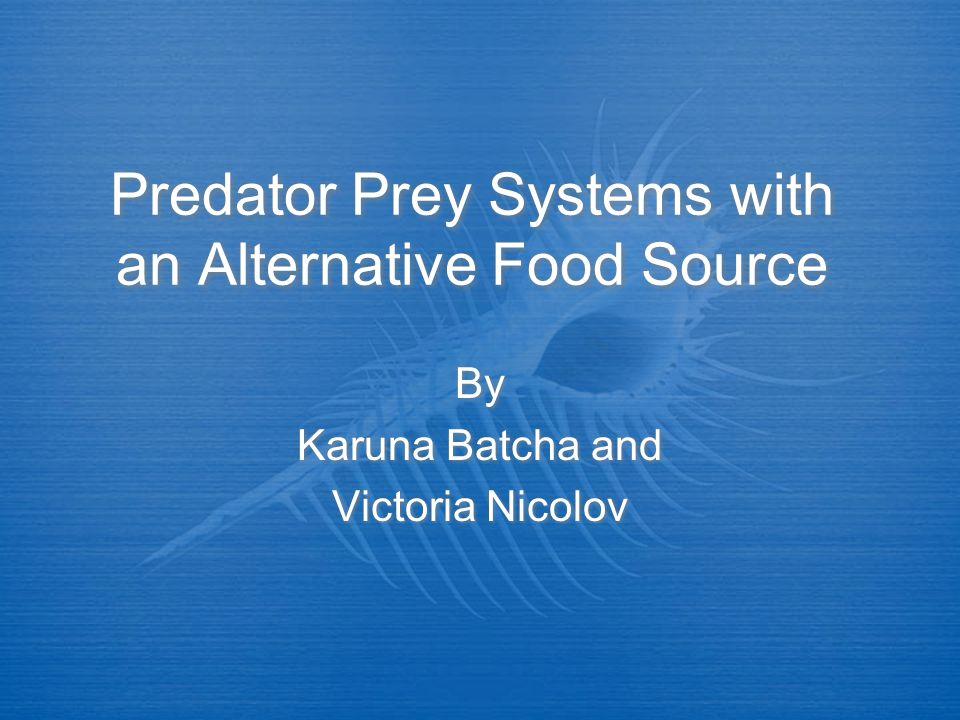 Predator Prey Systems with an Alternative Food Source By Karuna Batcha and Victoria Nicolov By Karuna Batcha and Victoria Nicolov
