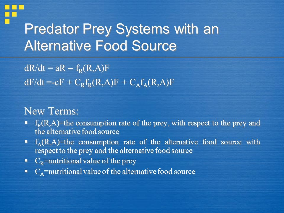 Predator Prey Systems with an Alternative Food Source dR/dt = aR – f R (R,A)F dF/dt =-cF + C R f R (R,A)F + C A f A (R,A)F New Terms:  f R (R,A)=the consumption rate of the prey, with respect to the prey and the alternative food source  f A (R,A)=the consumption rate of the alternative food source with respect to the prey and the alternative food source  C R =nutritional value of the prey  C A =nutritional value of the alternative food source dR/dt = aR – f R (R,A)F dF/dt =-cF + C R f R (R,A)F + C A f A (R,A)F New Terms:  f R (R,A)=the consumption rate of the prey, with respect to the prey and the alternative food source  f A (R,A)=the consumption rate of the alternative food source with respect to the prey and the alternative food source  C R =nutritional value of the prey  C A =nutritional value of the alternative food source
