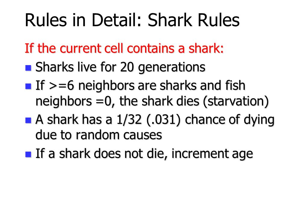 12 Rules in Detail: Fish Rules If the current cell contains a fish: Fish live for 10 generations Fish live for 10 generations If >=5 neighbors are sha
