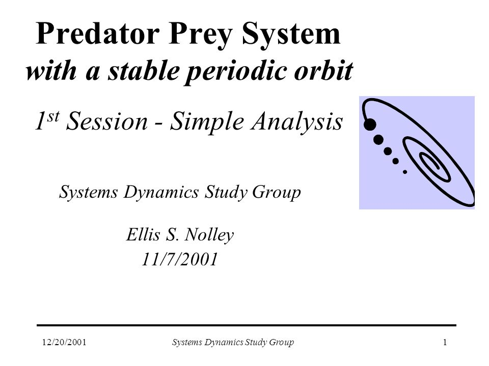 12/20/2001Systems Dynamics Study Group1 Predator Prey System with a stable periodic orbit 1 st Session - Simple Analysis Systems Dynamics Study Group Ellis S.