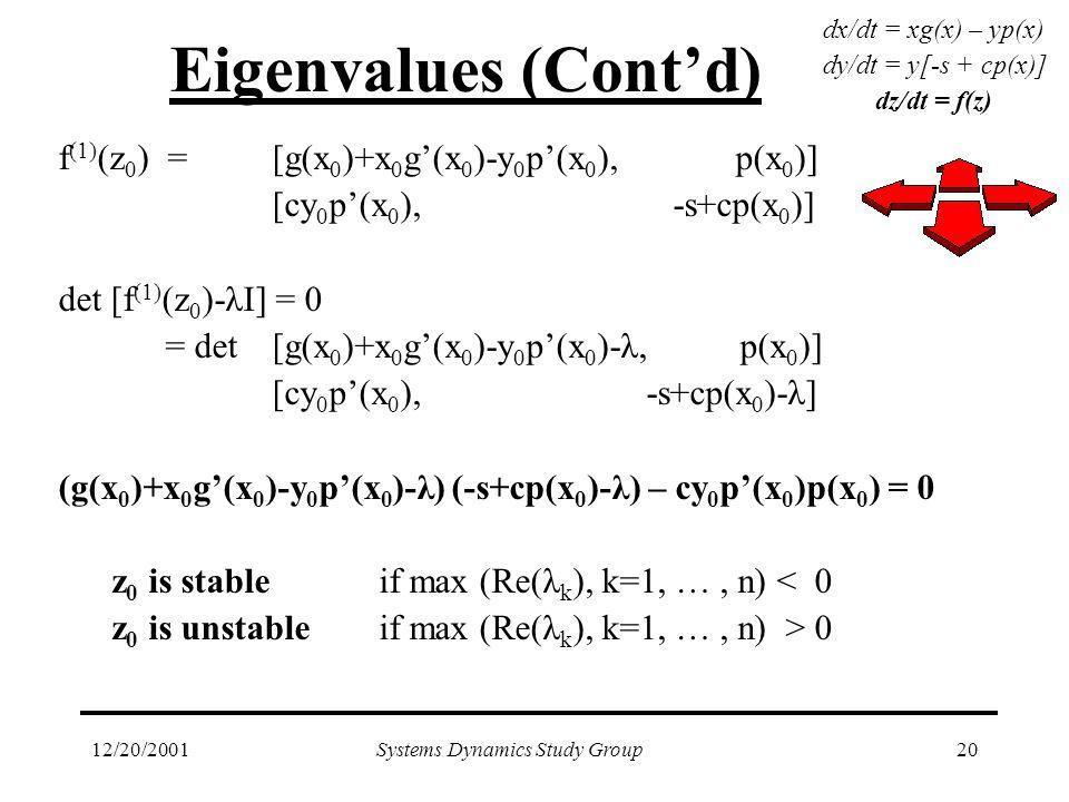 12/20/2001Systems Dynamics Study Group20 Eigenvalues (Cont'd) f (1) (z 0 ) =[g(x 0 )+x 0 g'(x 0 )-y 0 p'(x 0 ), p(x 0 )] [cy 0 p'(x 0 ), -s+cp(x 0 )] det [f (1) (z 0 )-λI] = 0 = det[g(x 0 )+x 0 g'(x 0 )-y 0 p'(x 0 )-λ, p(x 0 )] [cy 0 p'(x 0 ), -s+cp(x 0 )-λ] (g(x 0 )+x 0 g'(x 0 )-y 0 p'(x 0 )-λ) (-s+cp(x 0 )-λ) – cy 0 p'(x 0 )p(x 0 ) = 0 z 0 is stable if max (Re(λ k ), k=1, …, n) < 0 z 0 is unstable if max (Re(λ k ), k=1, …, n) > 0 dx/dt = xg(x) – yp(x) dy/dt = y[-s + cp(x)] dz/dt = f(z)
